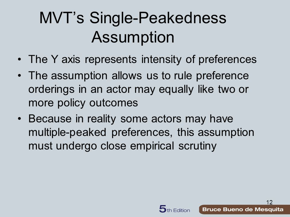 12 MVT's Single-Peakedness Assumption The Y axis represents intensity of preferences The assumption allows us to rule preference orderings in an actor may equally like two or more policy outcomes Because in reality some actors may have multiple-peaked preferences, this assumption must undergo close empirical scrutiny