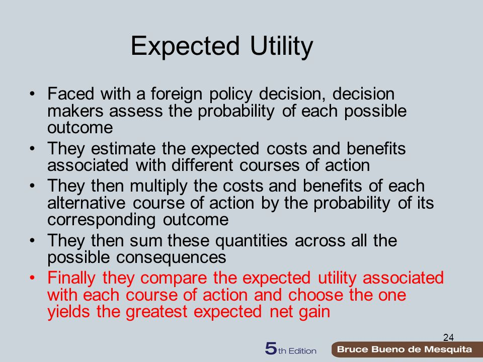 24 Expected Utility Faced with a foreign policy decision, decision makers assess the probability of each possible outcome They estimate the expected costs and benefits associated with different courses of action They then multiply the costs and benefits of each alternative course of action by the probability of its corresponding outcome They then sum these quantities across all the possible consequences Finally they compare the expected utility associated with each course of action and choose the one yields the greatest expected net gain