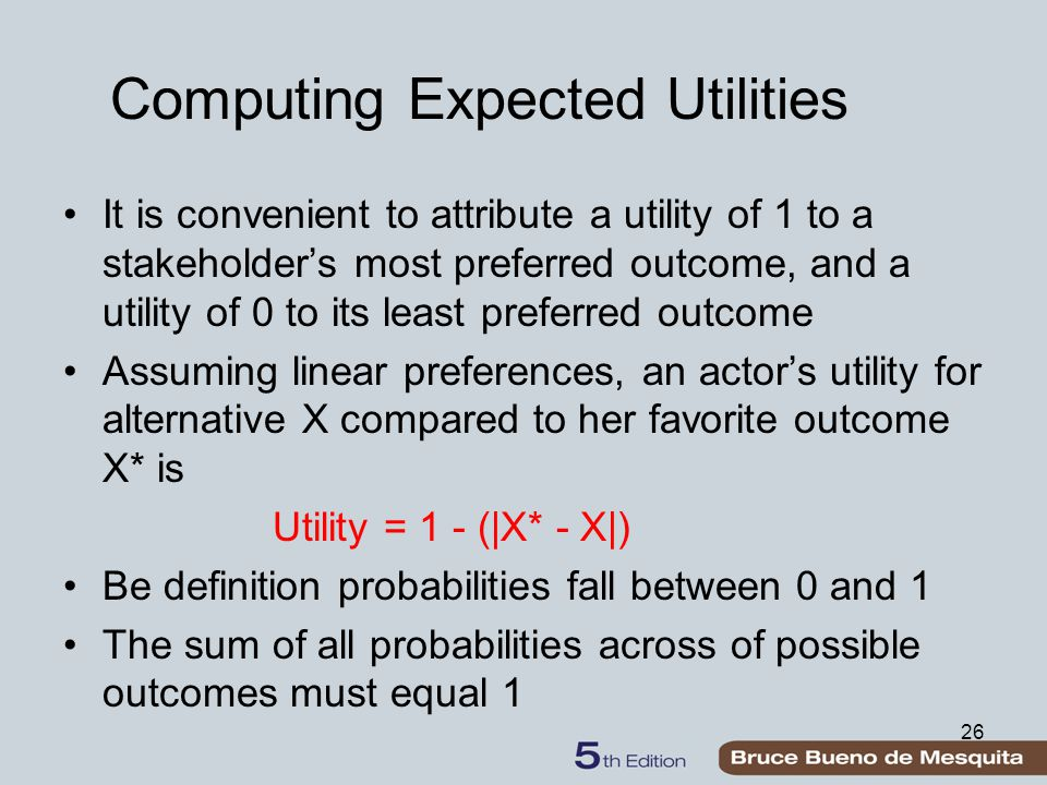 Computing Expected Utilities It is convenient to attribute a utility of 1 to a stakeholder's most preferred outcome, and a utility of 0 to its least preferred outcome Assuming linear preferences, an actor's utility for alternative X compared to her favorite outcome X* is Utility = 1 - (|X* - X|) Be definition probabilities fall between 0 and 1 The sum of all probabilities across of possible outcomes must equal 1 26