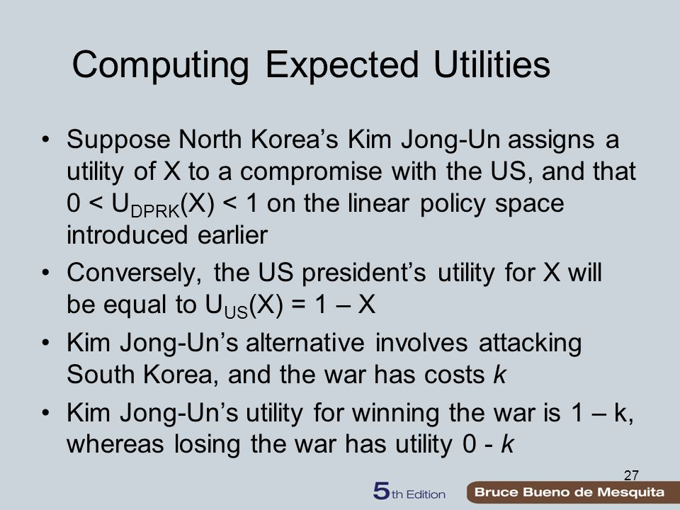 Computing Expected Utilities Suppose North Korea's Kim Jong-Un assigns a utility of X to a compromise with the US, and that 0 < U DPRK (X) < 1 on the linear policy space introduced earlier Conversely, the US president's utility for X will be equal to U US (X) = 1 – X Kim Jong-Un's alternative involves attacking South Korea, and the war has costs k Kim Jong-Un's utility for winning the war is 1 – k, whereas losing the war has utility 0 - k 27
