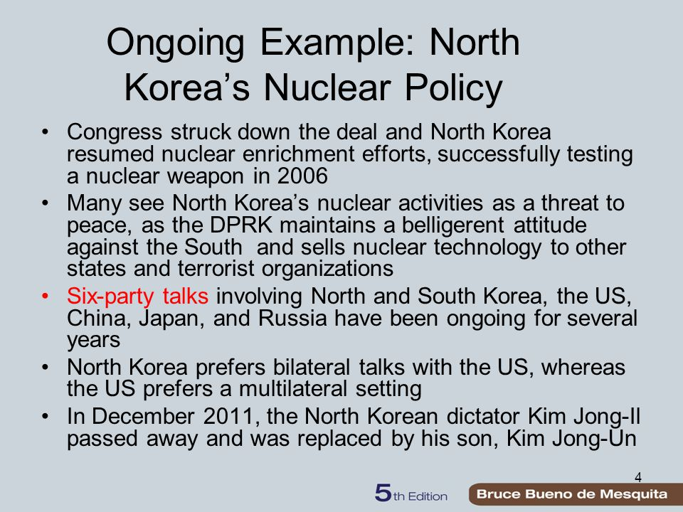 4 Ongoing Example: North Korea's Nuclear Policy Congress struck down the deal and North Korea resumed nuclear enrichment efforts, successfully testing a nuclear weapon in 2006 Many see North Korea's nuclear activities as a threat to peace, as the DPRK maintains a belligerent attitude against the South and sells nuclear technology to other states and terrorist organizations Six-party talks involving North and South Korea, the US, China, Japan, and Russia have been ongoing for several years North Korea prefers bilateral talks with the US, whereas the US prefers a multilateral setting In December 2011, the North Korean dictator Kim Jong-Il passed away and was replaced by his son, Kim Jong-Un