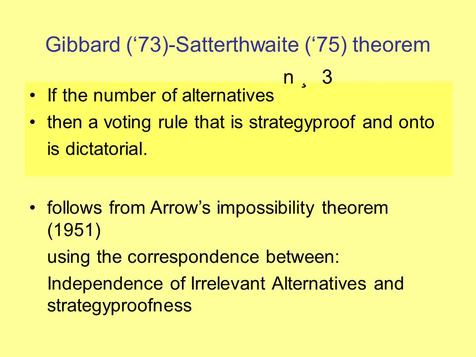 Gibbard ('73)-Satterthwaite ('75) theorem If the number of alternatives then a voting rule that is strategyproof and onto is dictatorial. n ¸ 3 follow