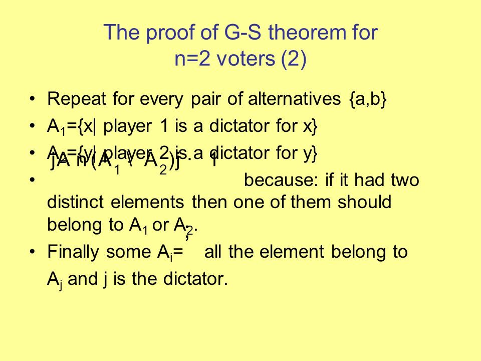 The proof of G-S theorem for n=2 voters (2) Repeat for every pair of alternatives {a,b} A 1 ={x| player 1 is a dictator for x} A 2 ={y| player 2 is a dictator for y} because: if it had two distinct elements then one of them should belong to A 1 or A 2.