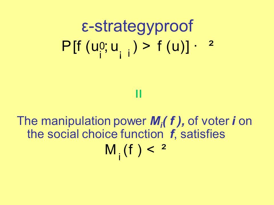 ε-strategyproof P [ f ( u 0 i ; u ¡ i ) > f ( u )] · ² The manipulation power M i ( f ), of voter i on the social choice function f, satisfies M i ( f ) < ² =