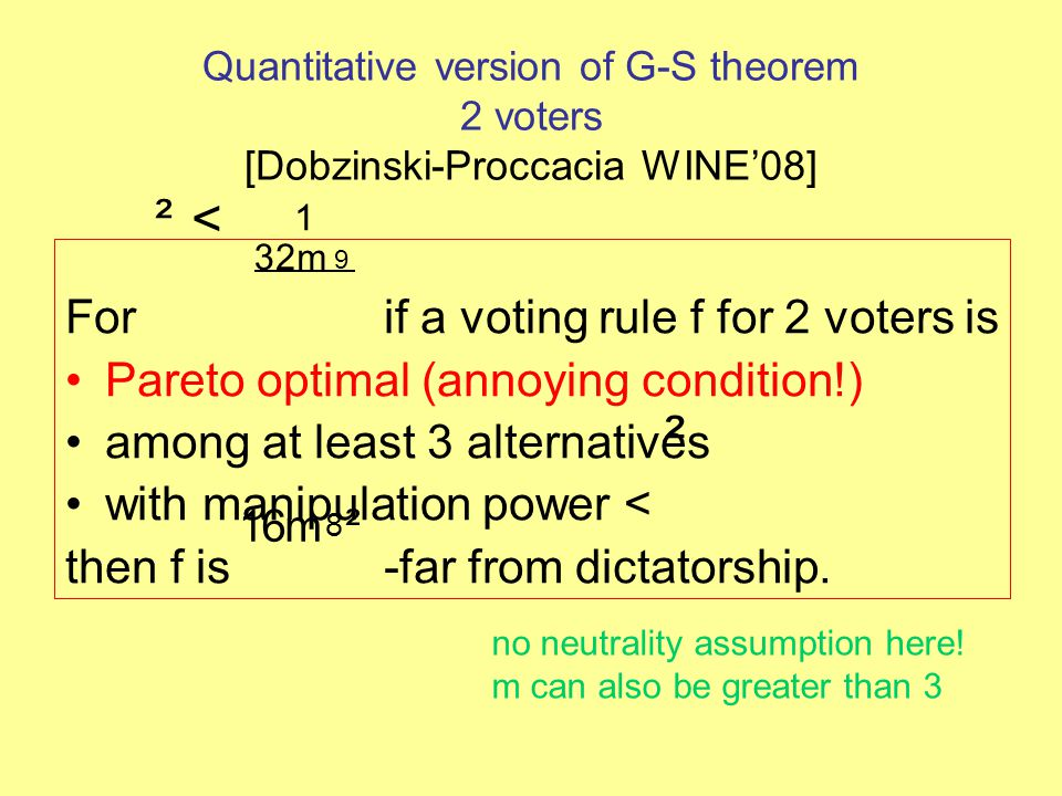 Quantitative version of G-S theorem 2 voters [Dobzinski-Proccacia WINE'08] For if a voting rule f for 2 voters is Pareto optimal (annoying condition!) among at least 3 alternatives with manipulation power < then f is -far from dictatorship.
