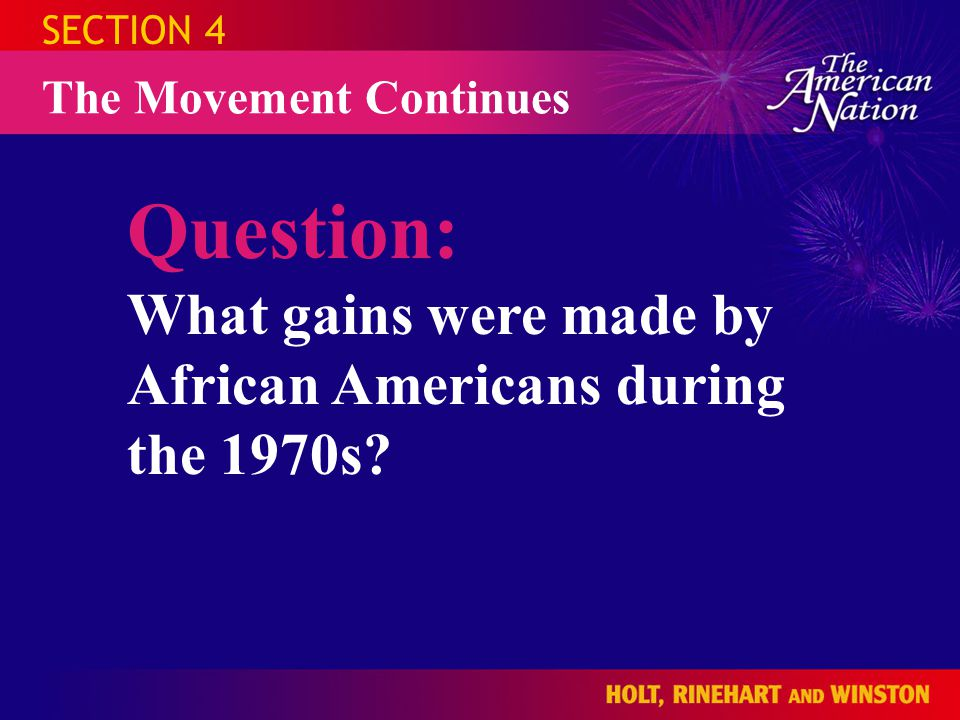 SECTION 4 The Movement Continues Question: What gains were made by African Americans during the 1970s?