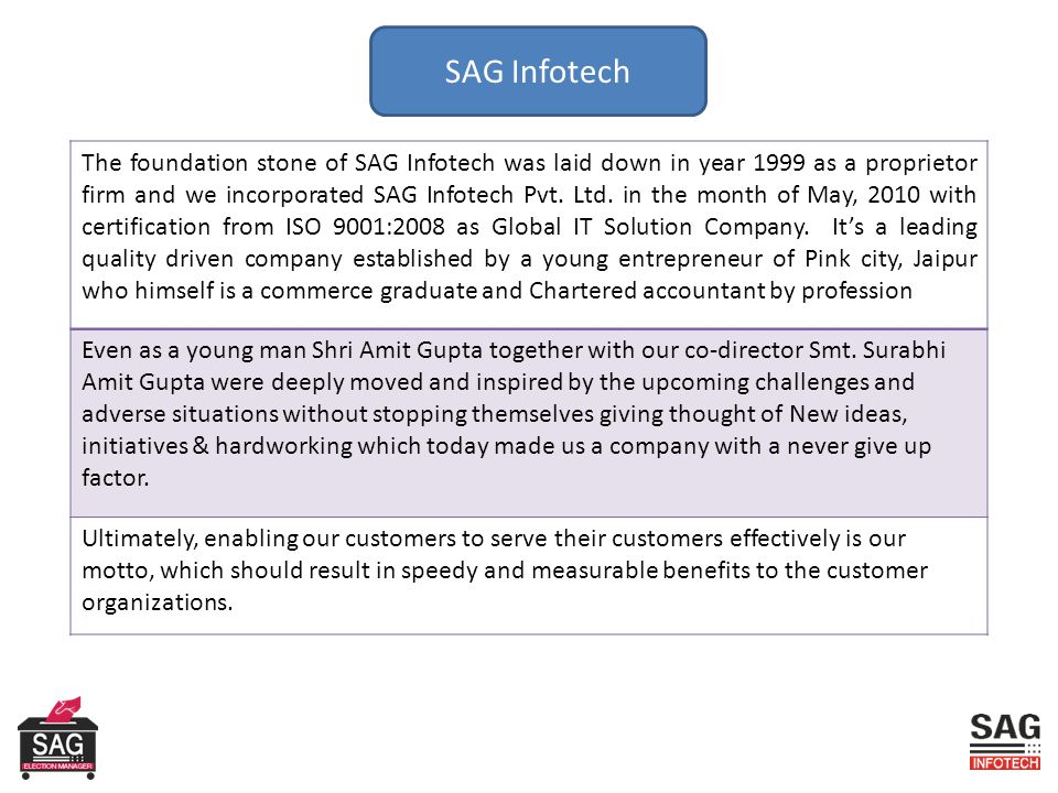 SAG Infotech The foundation stone of SAG Infotech was laid down in year 1999 as a proprietor firm and we incorporated SAG Infotech Pvt.