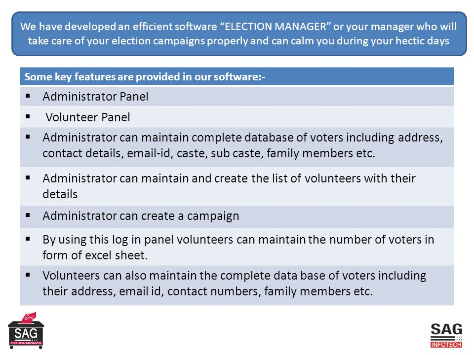 We have developed an efficient software ELECTION MANAGER or your manager who will take care of your election campaigns properly and can calm you during your hectic days Some key features are provided in our software:-  Administrator Panel  Volunteer Panel  Administrator can maintain complete database of voters including address, contact details, email-id, caste, sub caste, family members etc.