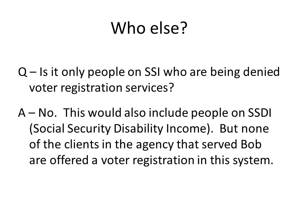 Who else. Q – Is it only people on SSI who are being denied voter registration services.