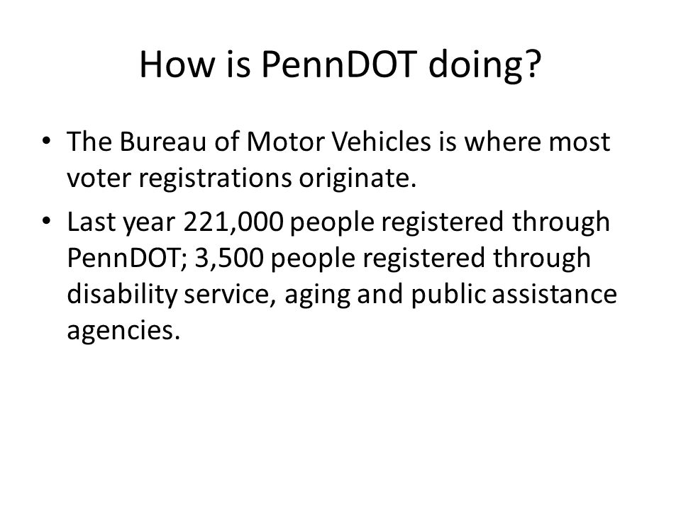How is PennDOT doing. The Bureau of Motor Vehicles is where most voter registrations originate.