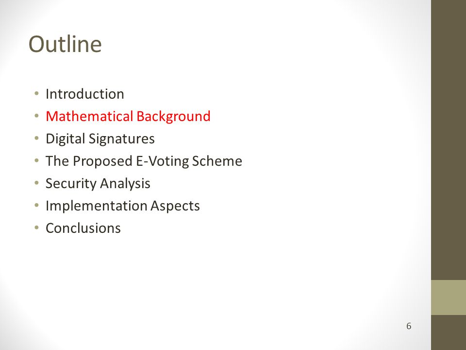 Outline Introduction Mathematical Background Digital Signatures The Proposed E-Voting Scheme Security Analysis Implementation Aspects Conclusions 6