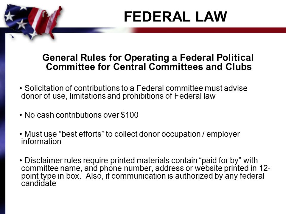 FEDERAL LAW General Rules for Operating a Federal Political Committee for Central Committees and Clubs Solicitation of contributions to a Federal committee must advise donor of use, limitations and prohibitions of Federal law No cash contributions over $100 Must use best efforts to collect donor occupation / employer information Disclaimer rules require printed materials contain paid for by with committee name, and phone number, address or website printed in 12- point type in box.