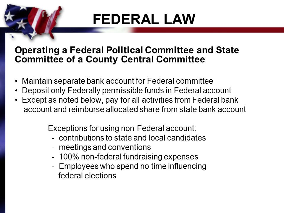 FEDERAL LAW Operating a Federal Political Committee and State Committee of a County Central Committee Maintain separate bank account for Federal committee Deposit only Federally permissible funds in Federal account Except as noted below, pay for all activities from Federal bank account and reimburse allocated share from state bank account - Exceptions for using non-Federal account: - contributions to state and local candidates - meetings and conventions - 100% non-federal fundraising expenses - Employees who spend no time influencing federal elections