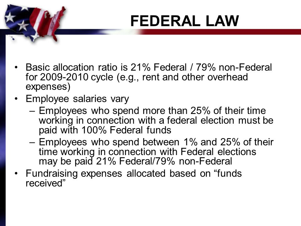 FEDERAL LAW Basic allocation ratio is 21% Federal / 79% non-Federal for 2009-2010 cycle (e.g., rent and other overhead expenses) Employee salaries vary –Employees who spend more than 25% of their time working in connection with a federal election must be paid with 100% Federal funds –Employees who spend between 1% and 25% of their time working in connection with Federal elections may be paid 21% Federal/79% non-Federal Fundraising expenses allocated based on funds received
