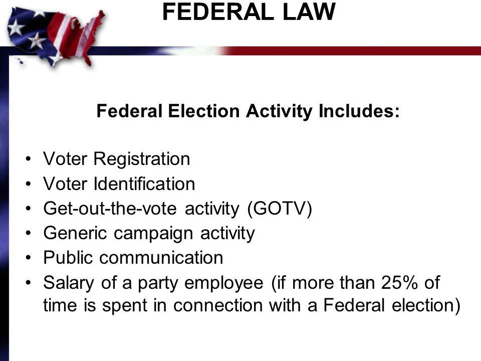 FEDERAL LAW Federal Election Activity Includes: Voter Registration Voter Identification Get-out-the-vote activity (GOTV) Generic campaign activity Public communication Salary of a party employee (if more than 25% of time is spent in connection with a Federal election)