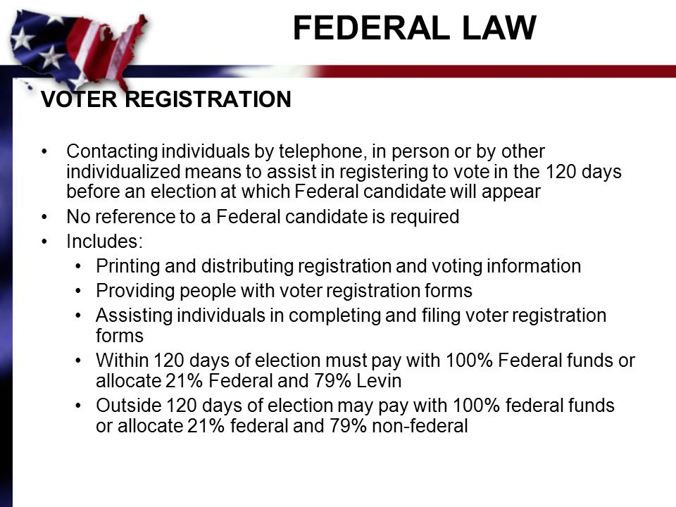 FEDERAL LAW VOTER REGISTRATION Contacting individuals by telephone, in person or by other individualized means to assist in registering to vote in the 120 days before an election at which Federal candidate will appear No reference to a Federal candidate is required Includes: Printing and distributing registration and voting information Providing people with voter registration forms Assisting individuals in completing and filing voter registration forms Within 120 days of election must pay with 100% Federal funds or allocate 21% Federal and 79% Levin Outside 120 days of election may pay with 100% federal funds or allocate 21% federal and 79% non-federal