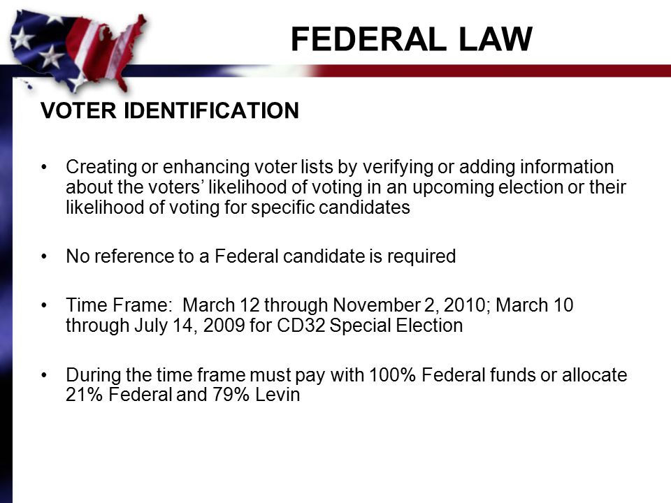 FEDERAL LAW VOTER IDENTIFICATION Creating or enhancing voter lists by verifying or adding information about the voters' likelihood of voting in an upcoming election or their likelihood of voting for specific candidates No reference to a Federal candidate is required Time Frame: March 12 through November 2, 2010; March 10 through July 14, 2009 for CD32 Special Election During the time frame must pay with 100% Federal funds or allocate 21% Federal and 79% Levin