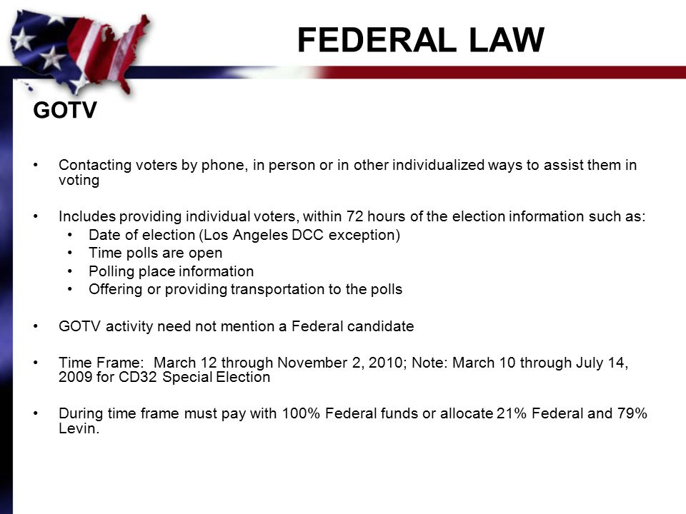 FEDERAL LAW GOTV Contacting voters by phone, in person or in other individualized ways to assist them in voting Includes providing individual voters, within 72 hours of the election information such as: Date of election (Los Angeles DCC exception) Time polls are open Polling place information Offering or providing transportation to the polls GOTV activity need not mention a Federal candidate Time Frame: March 12 through November 2, 2010; Note: March 10 through July 14, 2009 for CD32 Special Election During time frame must pay with 100% Federal funds or allocate 21% Federal and 79% Levin.