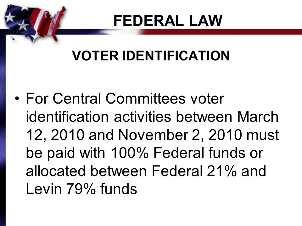 FEDERAL LAW VOTER IDENTIFICATION For Central Committees voter identification activities between March 12, 2010 and November 2, 2010 must be paid with 100% Federal funds or allocated between Federal 21% and Levin 79% funds