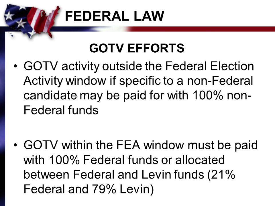 FEDERAL LAW GOTV EFFORTS GOTV activity outside the Federal Election Activity window if specific to a non-Federal candidate may be paid for with 100% non- Federal funds GOTV within the FEA window must be paid with 100% Federal funds or allocated between Federal and Levin funds (21% Federal and 79% Levin)
