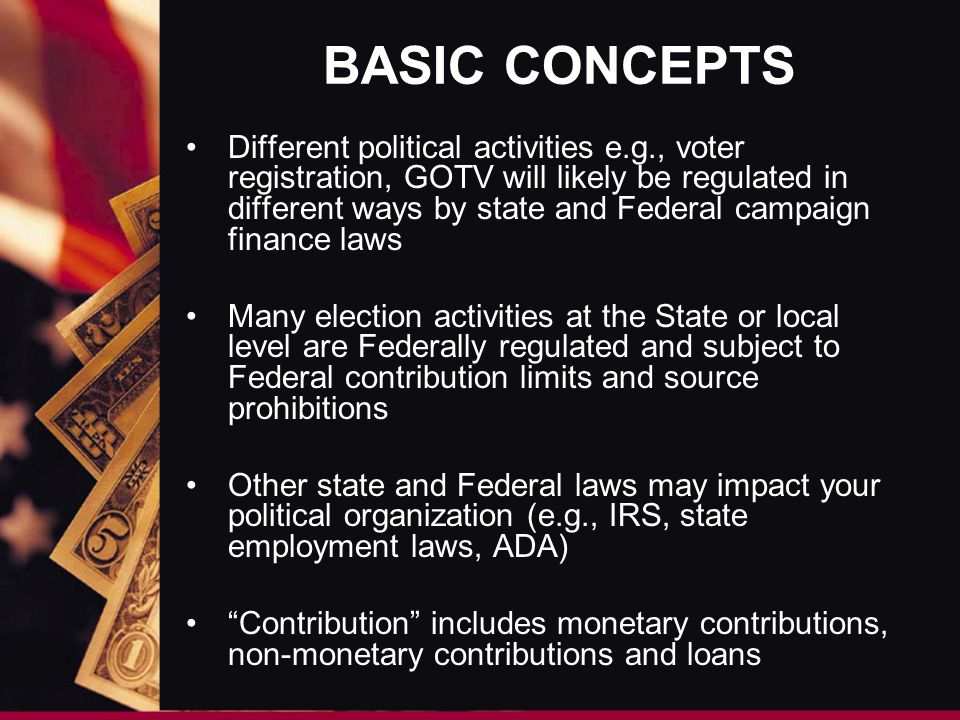 BASIC CONCEPTS Different political activities e.g., voter registration, GOTV will likely be regulated in different ways by state and Federal campaign finance laws Many election activities at the State or local level are Federally regulated and subject to Federal contribution limits and source prohibitions Other state and Federal laws may impact your political organization (e.g., IRS, state employment laws, ADA) Contribution includes monetary contributions, non-monetary contributions and loans