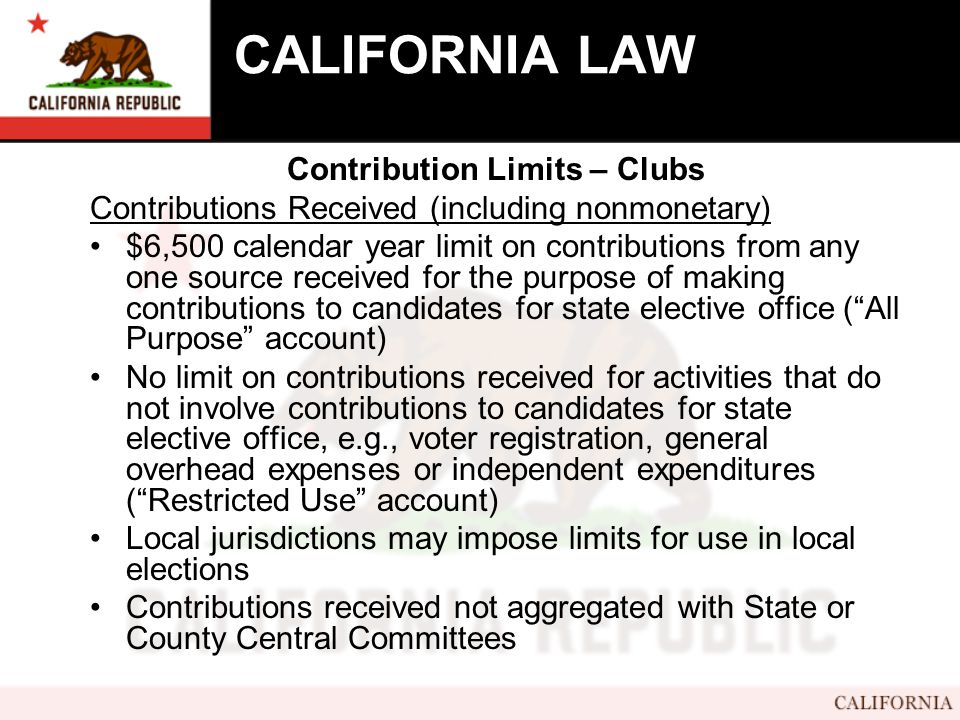 CALIFORNIA LAW Contribution Limits – Clubs Contributions Received (including nonmonetary) $6,500 calendar year limit on contributions from any one source received for the purpose of making contributions to candidates for state elective office ( All Purpose account) No limit on contributions received for activities that do not involve contributions to candidates for state elective office, e.g., voter registration, general overhead expenses or independent expenditures ( Restricted Use account) Local jurisdictions may impose limits for use in local elections Contributions received not aggregated with State or County Central Committees