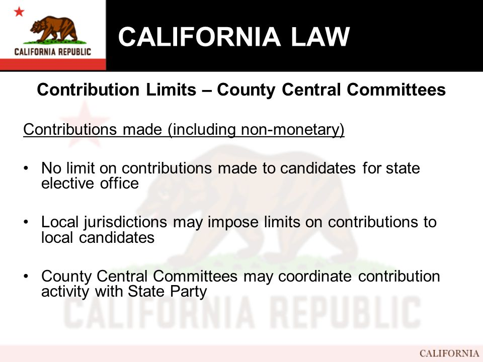 CALIFORNIA LAW Contribution Limits – County Central Committees Contributions made (including non-monetary) No limit on contributions made to candidates for state elective office Local jurisdictions may impose limits on contributions to local candidates County Central Committees may coordinate contribution activity with State Party