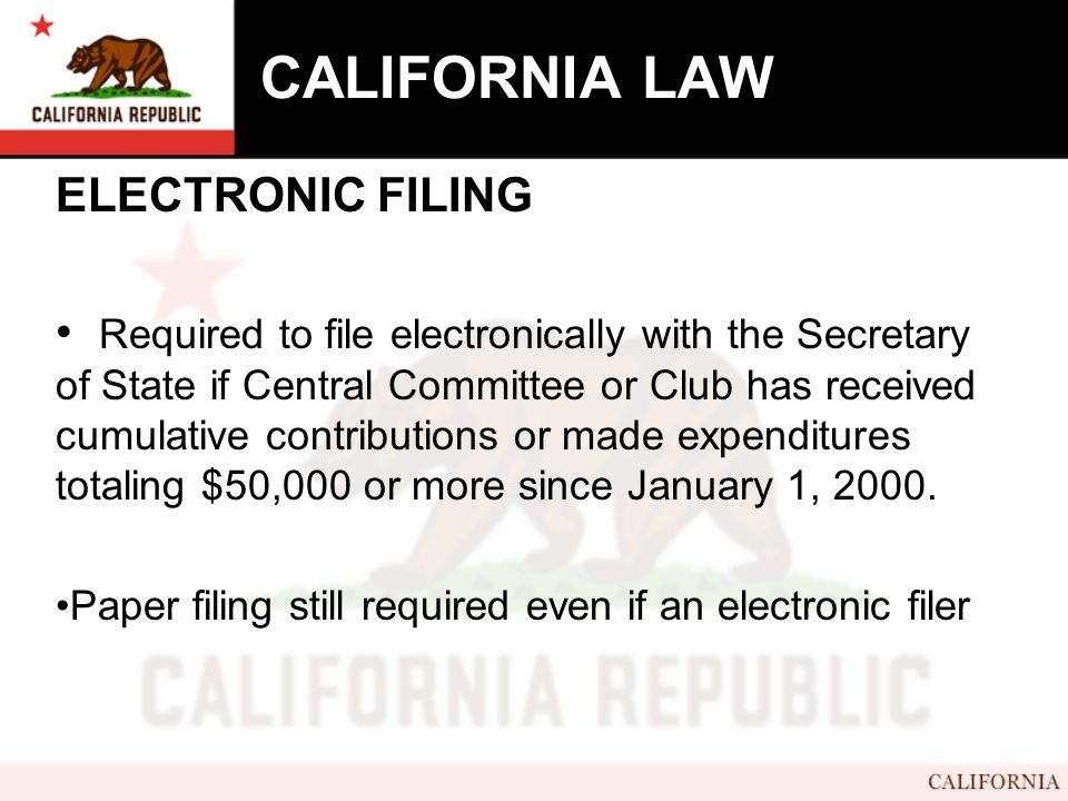CALIFORNIA LAW ELECTRONIC FILING Required to file electronically with the Secretary of State if Central Committee or Club has received cumulative contributions or made expenditures totaling $50,000 or more since January 1, 2000.
