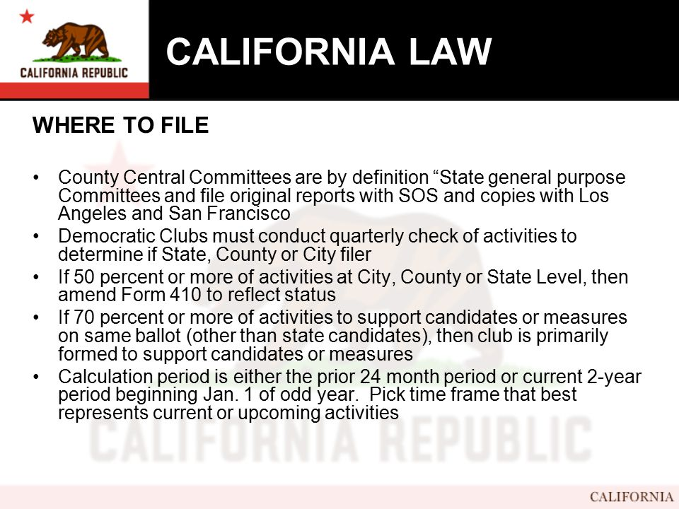 CALIFORNIA LAW WHERE TO FILE County Central Committees are by definition State general purpose Committees and file original reports with SOS and copies with Los Angeles and San Francisco Democratic Clubs must conduct quarterly check of activities to determine if State, County or City filer If 50 percent or more of activities at City, County or State Level, then amend Form 410 to reflect status If 70 percent or more of activities to support candidates or measures on same ballot (other than state candidates), then club is primarily formed to support candidates or measures Calculation period is either the prior 24 month period or current 2-year period beginning Jan.