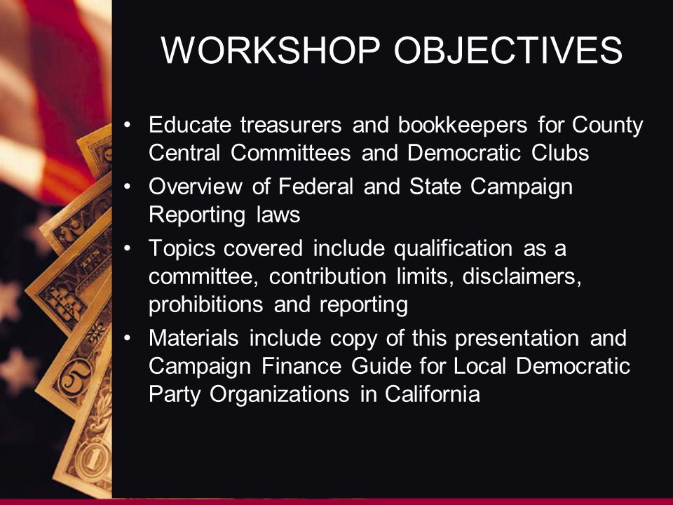 WORKSHOP OBJECTIVES Educate treasurers and bookkeepers for County Central Committees and Democratic Clubs Overview of Federal and State Campaign Reporting laws Topics covered include qualification as a committee, contribution limits, disclaimers, prohibitions and reporting Materials include copy of this presentation and Campaign Finance Guide for Local Democratic Party Organizations in California