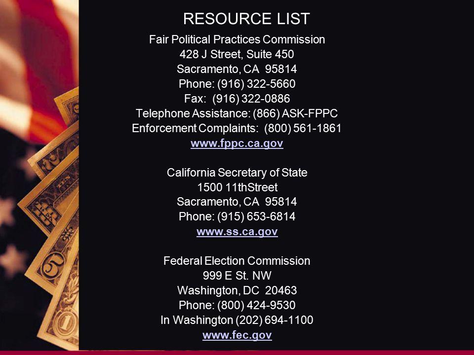 RESOURCE LIST Fair Political Practices Commission 428 J Street, Suite 450 Sacramento, CA 95814 Phone: (916) 322-5660 Fax: (916) 322-0886 Telephone Assistance: (866) ASK-FPPC Enforcement Complaints: (800) 561-1861 www.fppc.ca.gov California Secretary of State 1500 11thStreet Sacramento, CA 95814 Phone: (915) 653-6814 www.ss.ca.gov Federal Election Commission 999 E St.