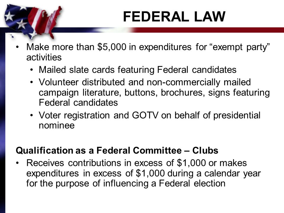 FEDERAL LAW Make more than $5,000 in expenditures for exempt party activities Mailed slate cards featuring Federal candidates Volunteer distributed and non-commercially mailed campaign literature, buttons, brochures, signs featuring Federal candidates Voter registration and GOTV on behalf of presidential nominee Qualification as a Federal Committee – Clubs Receives contributions in excess of $1,000 or makes expenditures in excess of $1,000 during a calendar year for the purpose of influencing a Federal election