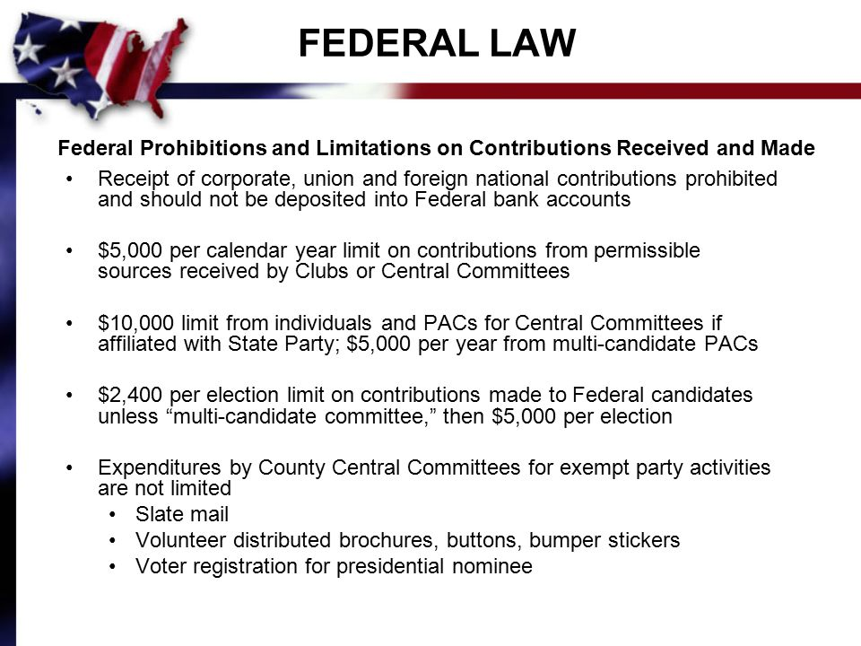 FEDERAL LAW Federal Prohibitions and Limitations on Contributions Received and Made Receipt of corporate, union and foreign national contributions prohibited and should not be deposited into Federal bank accounts $5,000 per calendar year limit on contributions from permissible sources received by Clubs or Central Committees $10,000 limit from individuals and PACs for Central Committees if affiliated with State Party; $5,000 per year from multi-candidate PACs $2,400 per election limit on contributions made to Federal candidates unless multi-candidate committee, then $5,000 per election Expenditures by County Central Committees for exempt party activities are not limited Slate mail Volunteer distributed brochures, buttons, bumper stickers Voter registration for presidential nominee