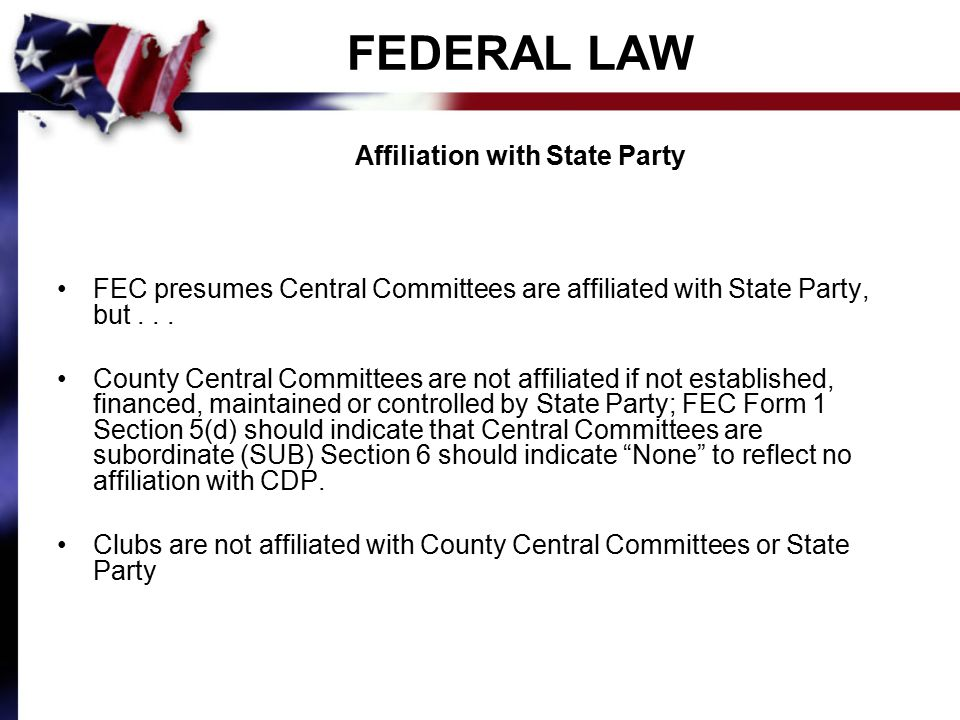 FEDERAL LAW Affiliation with State Party FEC presumes Central Committees are affiliated with State Party, but...