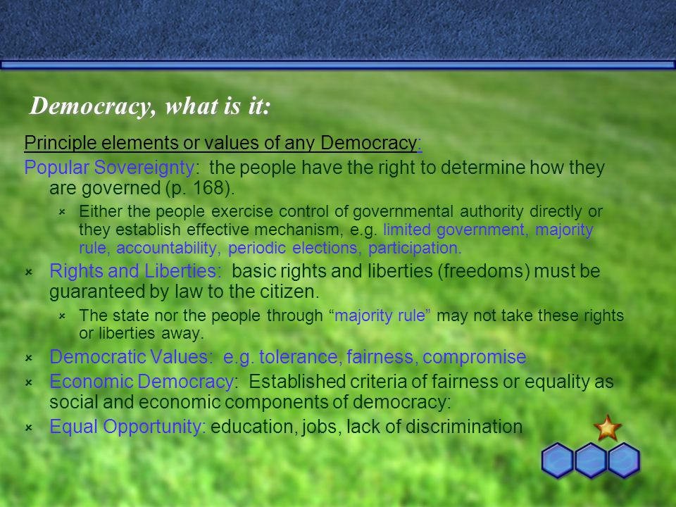 Democracy, what is it: Principle elements or values of any Democracy: Popular Sovereignty: the people have the right to determine how they are governe