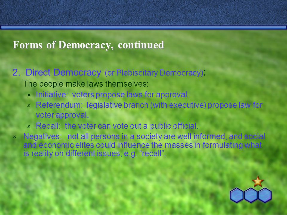 Forms of Democracy, continued 2. Direct Democracy (or Plebiscitary Democracy) : The people make laws themselves:  Initiative: voters propose laws for