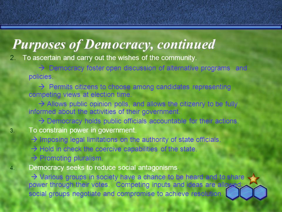 Purposes of Democracy, continued 2. To ascertain and carry out the wishes of the community.  Democracy foster open discussion of alternative programs