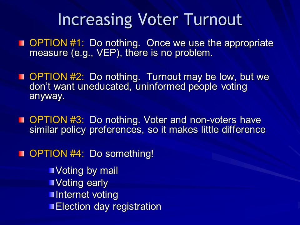 Increasing Voter Turnout OPTION #1: Do nothing. Once we use the appropriate measure (e.g., VEP), there is no problem. OPTION #2: Do nothing. Turnout m