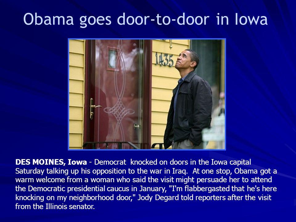 Obama goes door-to-door in Iowa DES MOINES, Iowa - Democrat knocked on doors in the Iowa capital Saturday talking up his opposition to the war in Iraq