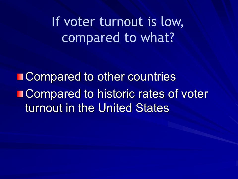 If voter turnout is low, compared to what? Compared to other countries Compared to historic rates of voter turnout in the United States