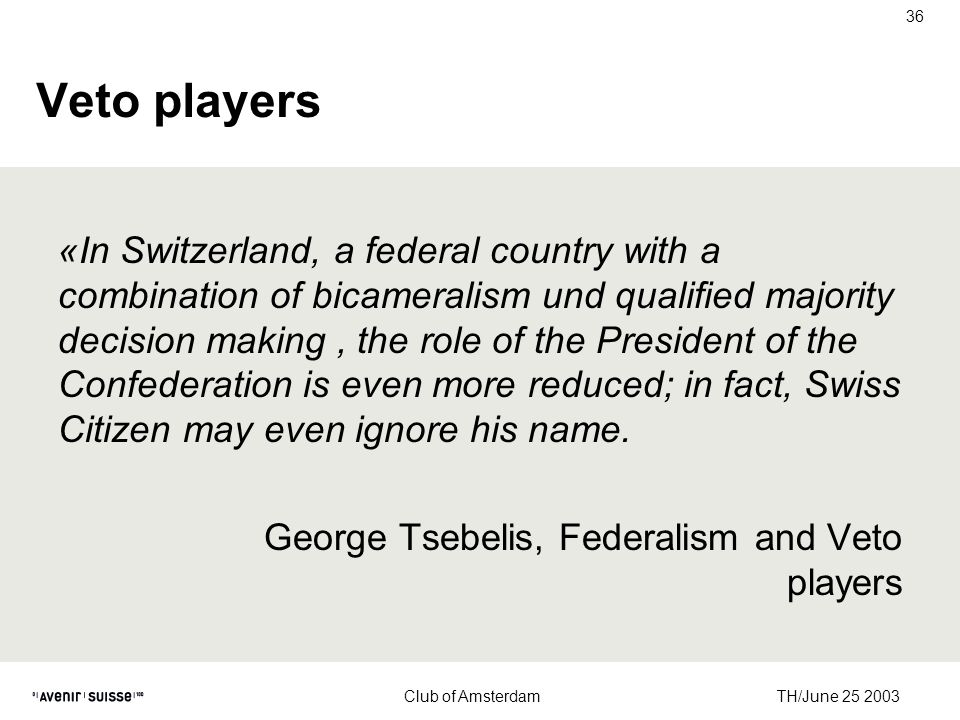 TH/June 25 2003 Club of Amsterdam 36 Veto players «In Switzerland, a federal country with a combination of bicameralism und qualified majority decision making, the role of the President of the Confederation is even more reduced; in fact, Swiss Citizen may even ignore his name.