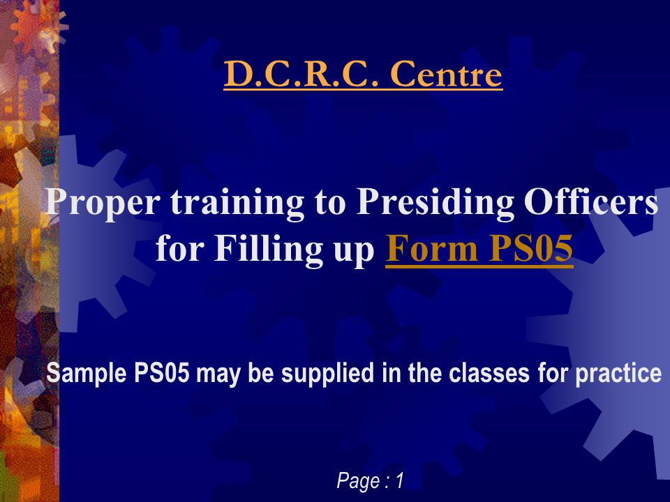 D.C.R.C. Centre Proper training to Presiding Officers for Filling up Form PS05Form PS05 Sample PS05 may be supplied in the classes for practice Page :