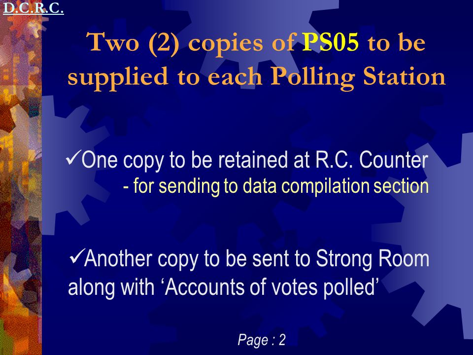 Two (2) copies of PS05 to be supplied to each Polling Station One copy to be retained at R.C. Counter Another copy to be sent to Strong Room along wit