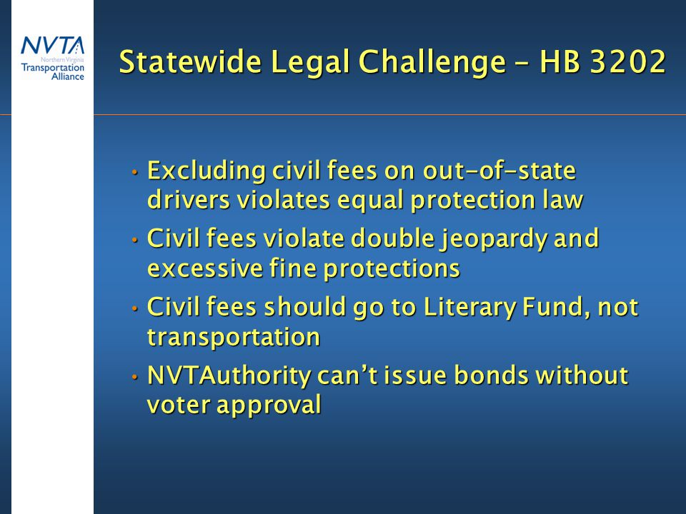 Statewide Legal Challenge – HB 3202 Excluding civil fees on out-of-state drivers violates equal protection lawExcluding civil fees on out-of-state drivers violates equal protection law Civil fees violate double jeopardy and excessive fine protectionsCivil fees violate double jeopardy and excessive fine protections Civil fees should go to Literary Fund, not transportationCivil fees should go to Literary Fund, not transportation NVTAuthority can't issue bonds without voter approvalNVTAuthority can't issue bonds without voter approval