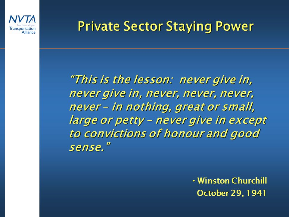 Private Sector Staying Power This is the lesson: never give in, never give in, never, never, never, never – in nothing, great or small, large or petty – never give in except to convictions of honour and good sense.  Winston Churchill October 29, 1941