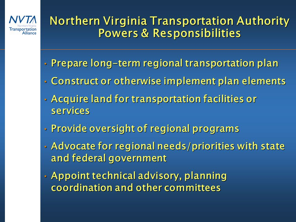 Northern Virginia Transportation Authority Powers & Responsibilities Prepare long-term regional transportation planPrepare long-term regional transportation plan Construct or otherwise implement plan elementsConstruct or otherwise implement plan elements Acquire land for transportation facilities or servicesAcquire land for transportation facilities or services Provide oversight of regional programsProvide oversight of regional programs Advocate for regional needs/priorities with state and federal governmentAdvocate for regional needs/priorities with state and federal government Appoint technical advisory, planning coordination and other committeesAppoint technical advisory, planning coordination and other committees