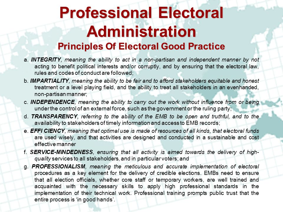 Professional Electoral Administration Principles Of Electoral Good Practice a. INTEGRITY, meaning the ability to act in a non-partisan and independent