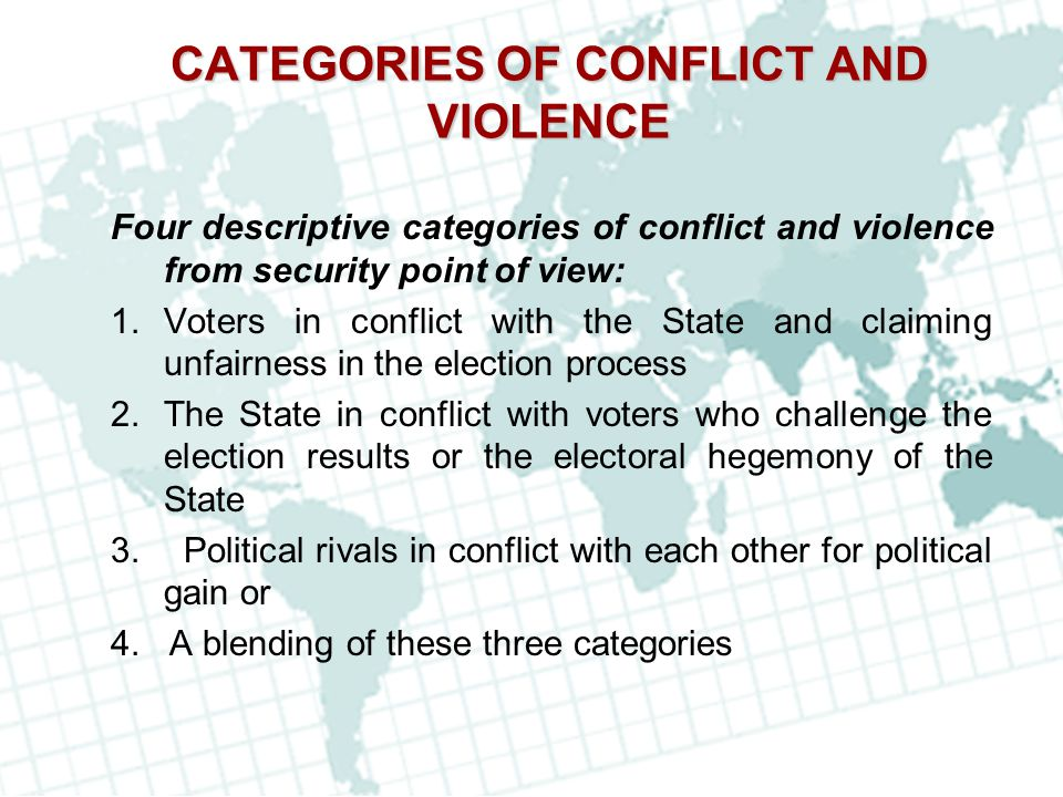 CATEGORIES OF CONFLICT AND VIOLENCE Four descriptive categories of conflict and violence from security point of view: 1.Voters in conflict with the St