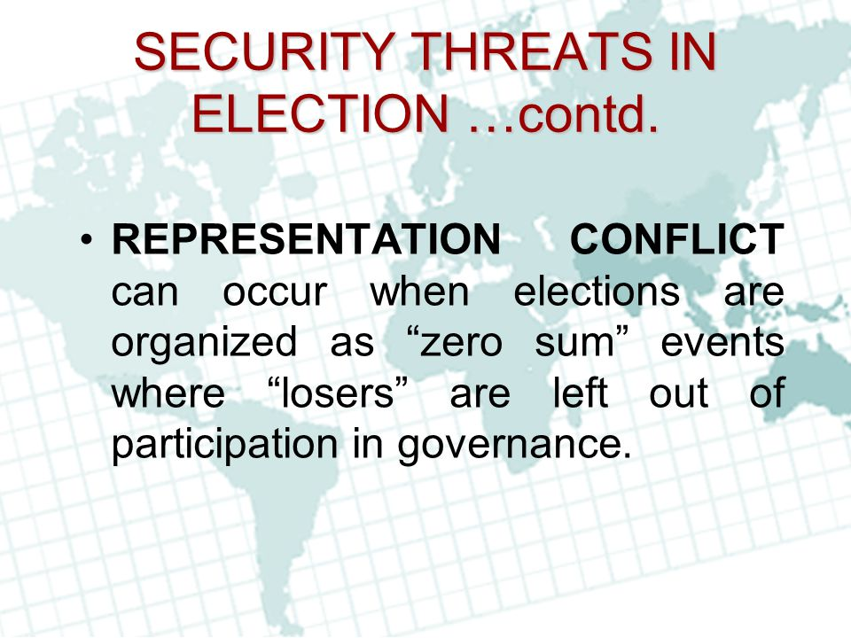 "SECURITY THREATS IN ELECTION …contd. REPRESENTATION CONFLICT can occur when elections are organized as ""zero sum"" events where ""losers"" are left out o"