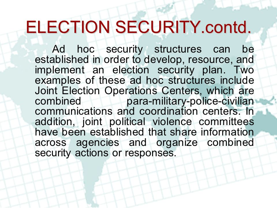 ELECTION SECURITY.contd. Ad hoc security structures can be established in order to develop, resource, and implement an election security plan. Two exa